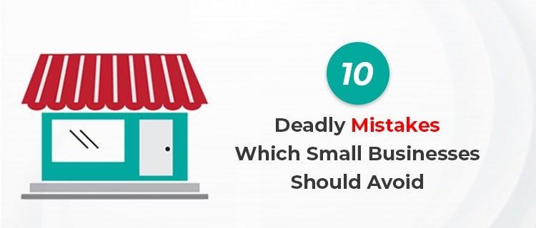 10 Deadly Mistakes Which Small Businesses Should Avoid